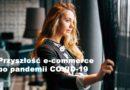 E-commerce po pandemii: na co sprzedawcy internetowi będą musieli zwrócić uwagę